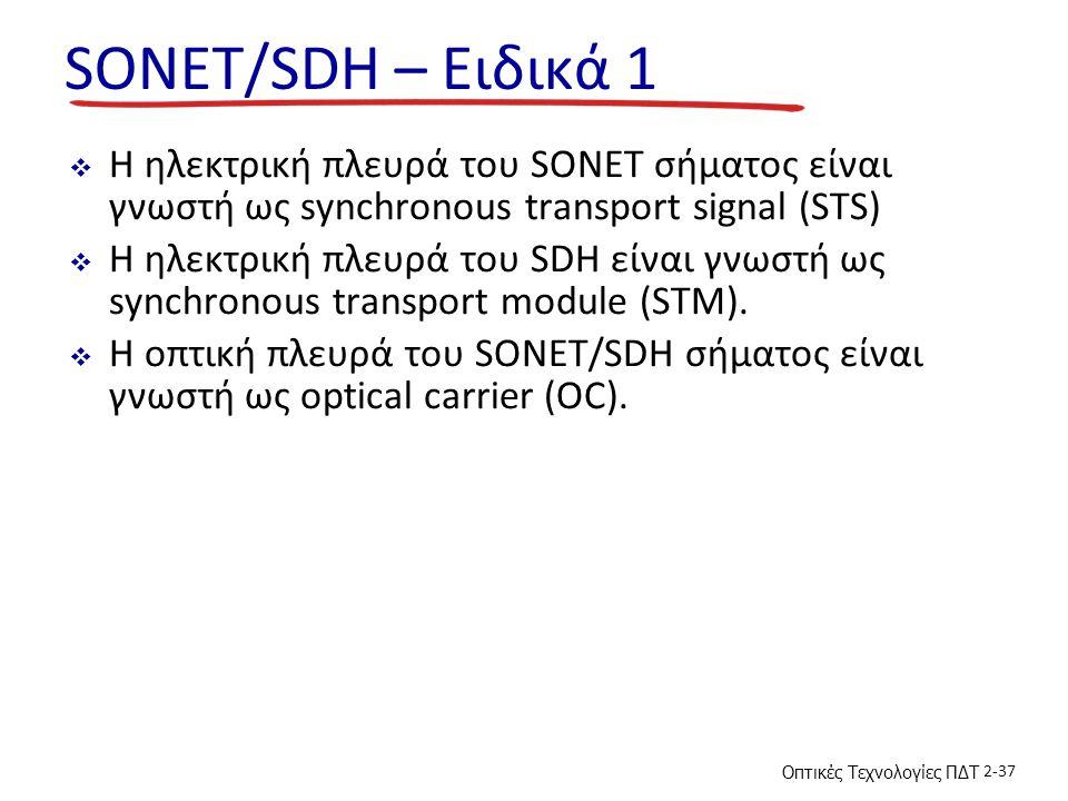 Οπτικές Τεχνολογίες ΠΔΤ 2-37 SONET/SDH – Ειδικά 1  Η ηλεκτρική πλευρά του SONET σήματος είναι γνωστή ως synchronous transport signal (STS)  Η ηλεκτρική πλευρά του SDH είναι γνωστή ως synchronous transport module (STM).