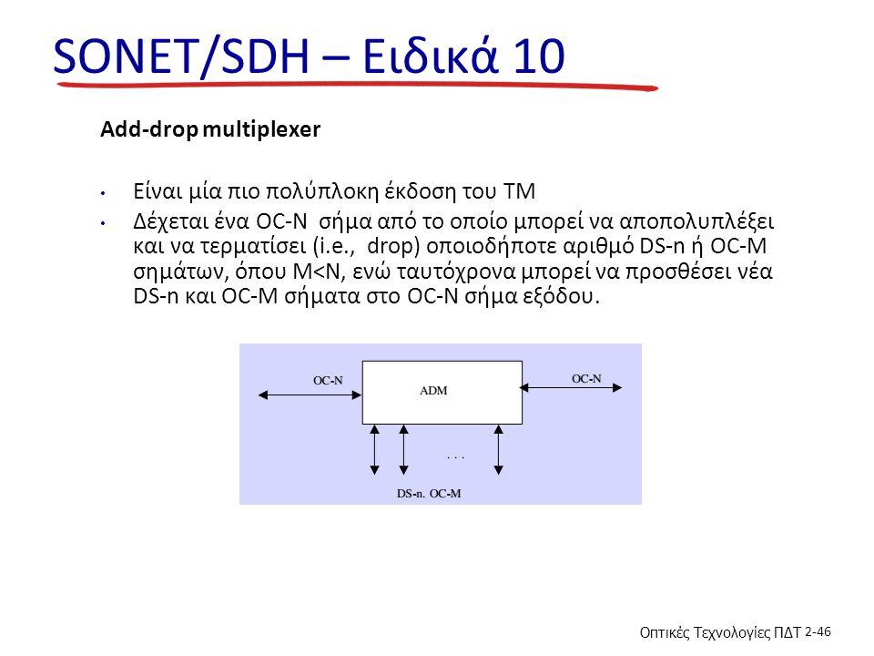 Οπτικές Τεχνολογίες ΠΔΤ 2-46 SONET/SDH – Ειδικά 10 Add-drop multiplexer Είναι μία πιο πολύπλοκη έκδοση του TM Δέχεται ένα OC-N σήμα από το οποίο μπορεί να αποπολυπλέξει και να τερματίσει (i.e., drop) οποιοδήποτε αριθμό DS-n ή OC-M σημάτων, όπου M<N, ενώ ταυτόχρονα μπορεί να προσθέσει νέα DS-n και OC-M σήματα στο OC-N σήμα εξόδου.
