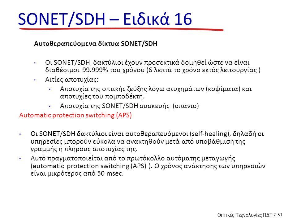 Οπτικές Τεχνολογίες ΠΔΤ 2-51 SONET/SDH – Ειδικά 16 Αυτοθεραπεύομενα δίκτυα SONET/SDH Οι SONET/SDH δακτύλιοι έχουν προσεκτικά δομηθεί ώστε να είναι διαθέσιμοι 99.999% του χρόνου (6 λεπτά το χρόνο εκτός λειτουργίας ) Αιτίες αποτυχίας: Αποτυχία της οπτικής ζεύξης λόγω ατυχημάτων (κοψίματα) και αποτυχίες του πομποδέκτη.