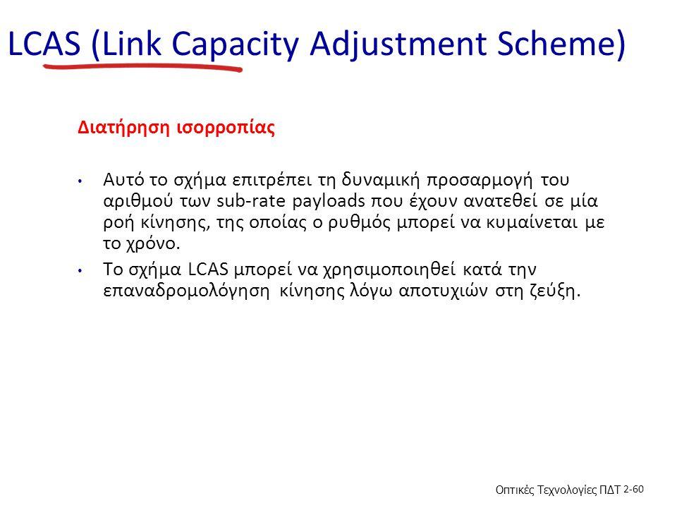 Οπτικές Τεχνολογίες ΠΔΤ 2-60 LCAS (Link Capacity Adjustment Scheme) Διατήρηση ισορροπίας Αυτό το σχήμα επιτρέπει τη δυναμική προσαρμογή του αριθμού των sub-rate payloads που έχουν ανατεθεί σε μία ροή κίνησης, της οποίας ο ρυθμός μπορεί να κυμαίνεται με το χρόνο.