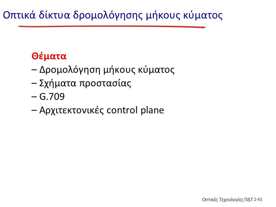 Οπτικές Τεχνολογίες ΠΔΤ 2-61 Οπτικά δίκτυα δρομολόγησης μήκους κύματος Θέματα – Δρομολόγηση μήκους κύματος – Σχήματα προστασίας – G.709 – Αρχιτεκτονικές control plane