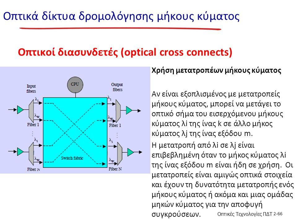 Οπτικές Τεχνολογίες ΠΔΤ 2-66 Οπτικά δίκτυα δρομολόγησης μήκους κύματος Οπτικοί διασυνδετές (optical cross connects) Χρήση μετατροπέων μήκους κύματος Αν είναι εξοπλισμένος με μετατροπείς μήκους κύματος, μπορεί να μετάγει το οπτικό σήμα του εισερχόμενου μήκους κύματος λi της ίνας k σε άλλο μήκος κύματος λj της ίνας εξόδου m.