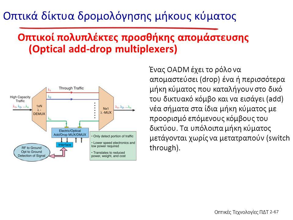 Οπτικές Τεχνολογίες ΠΔΤ 2-67 Οπτικά δίκτυα δρομολόγησης μήκους κύματος Οπτικοί πολυπλέκτες προσθήκης απομάστευσης (Optical add-drop multiplexers) Ένας OADM έχει το ρόλο να απομαστεύσει (drop) ένα ή περισσότερα μήκη κύματος που καταλήγουν στο δικό του δικτυακό κόμβο και να εισάγει (add) νέα σήματα στα ίδια μήκη κύματος με προορισμό επόμενους κόμβους του δικτύου.