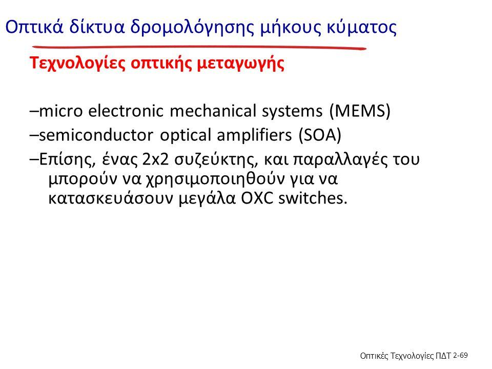 Οπτικές Τεχνολογίες ΠΔΤ 2-69 Οπτικά δίκτυα δρομολόγησης μήκους κύματος Τεχνολογίες οπτικής μεταγωγής –micro electronic mechanical systems (MEMS) –semiconductor optical amplifiers (SOA) –Επίσης, ένας 2x2 συζεύκτης, και παραλλαγές του μπορούν να χρησιμοποιηθούν για να κατασκευάσουν μεγάλα OXC switches.