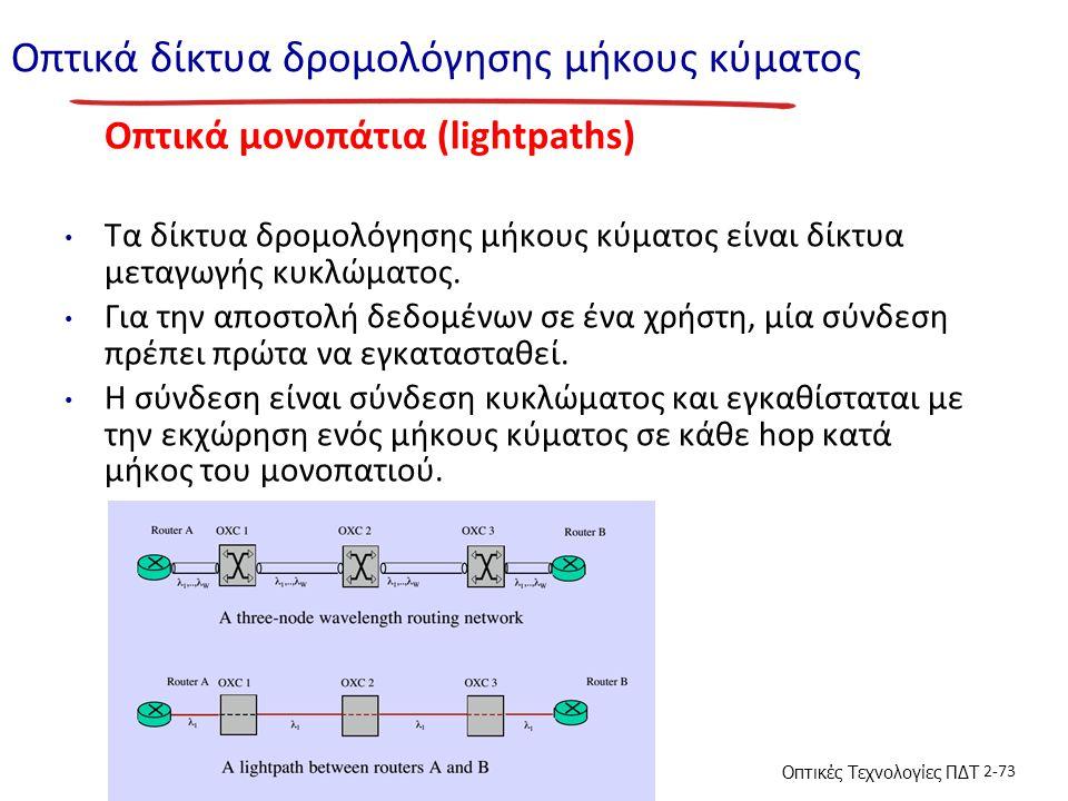 Οπτικές Τεχνολογίες ΠΔΤ 2-73 Οπτικά δίκτυα δρομολόγησης μήκους κύματος Οπτικά μονοπάτια (lightpaths) Τα δίκτυα δρομολόγησης μήκους κύματος είναι δίκτυα μεταγωγής κυκλώματος.