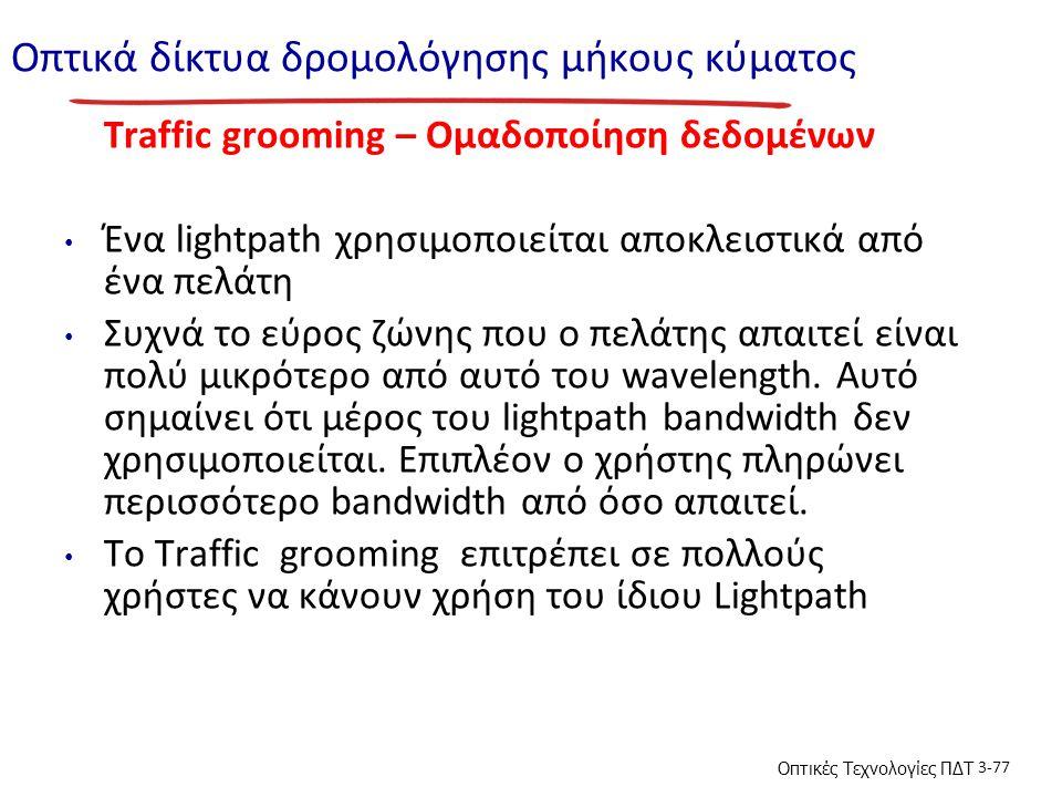 Οπτικές Τεχνολογίες ΠΔΤ 3-77 Οπτικά δίκτυα δρομολόγησης μήκους κύματος Traffic grooming – Ομαδοποίηση δεδομένων Ένα lightpath χρησιμοποιείται αποκλειστικά από ένα πελάτη Συχνά το εύρος ζώνης που ο πελάτης απαιτεί είναι πολύ μικρότερο από αυτό του wavelength.