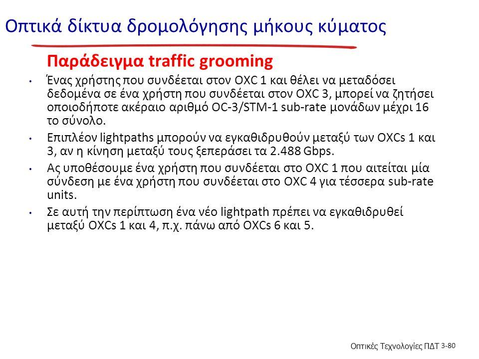 Οπτικές Τεχνολογίες ΠΔΤ 3-80 Οπτικά δίκτυα δρομολόγησης μήκους κύματος Παράδειγμα traffic grooming Ένας χρήστης που συνδέεται στον OXC 1 και θέλει να μεταδόσει δεδομένα σε ένα χρήστη που συνδέεται στον OXC 3, μπορεί να ζητήσει οποιοδήποτε ακέραιο αριθμό OC-3/STM-1 sub-rate μονάδων μέχρι 16 το σύνολο.