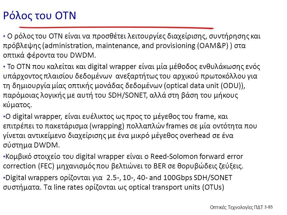 Οπτικές Τεχνολογίες ΠΔΤ 3-85 Ρόλος του ΟΤΝ Ο ρόλος του OTN είναι να προσθέτει λειτουργίες διαχείρισης, συντήρησης και πρόβλεψης (administration, maintenance, and provisioning (OAM&P) ) στα οπτικά φέροντα του DWDM.