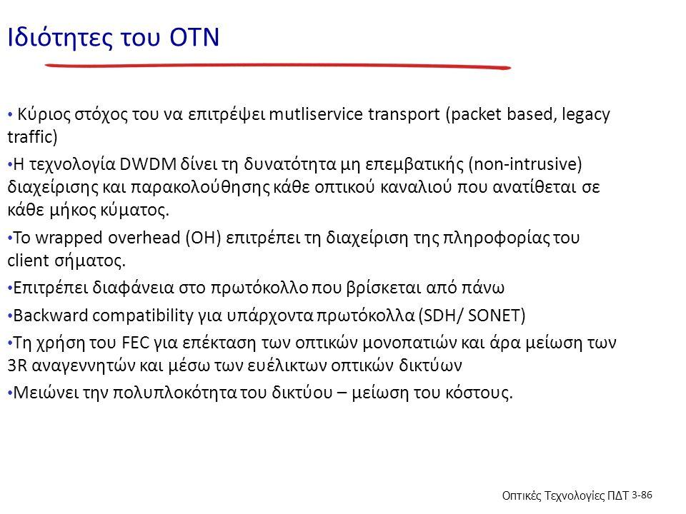 Οπτικές Τεχνολογίες ΠΔΤ 3-86 Ιδιότητες του ΟΤΝ Κύριος στόχος του να επιτρέψει mutliservice transport (packet based, legacy traffic) H τεχνολογία DWDM δίνει τη δυνατότητα μη επεμβατικής (non-intrusive) διαχείρισης και παρακολούθησης κάθε οπτικού καναλιού που ανατίθεται σε κάθε μήκος κύματος.
