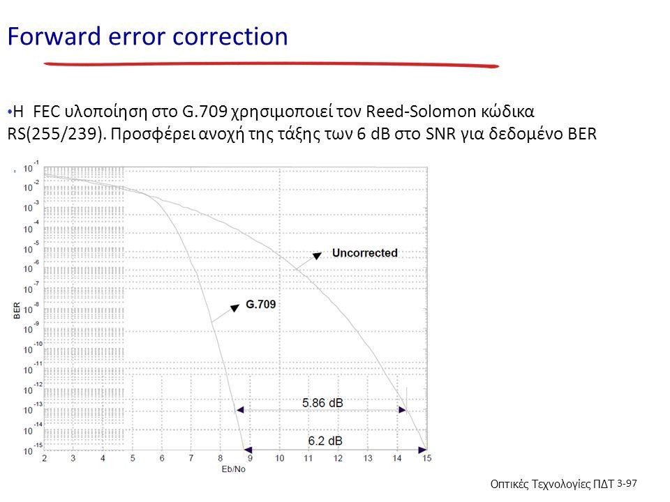 Οπτικές Τεχνολογίες ΠΔΤ 3-97 Forward error correction H FEC υλοποίηση στο G.709 χρησιμοποιεί τον Reed-Solomon κώδικα RS(255/239). Προσφέρει ανοχή της
