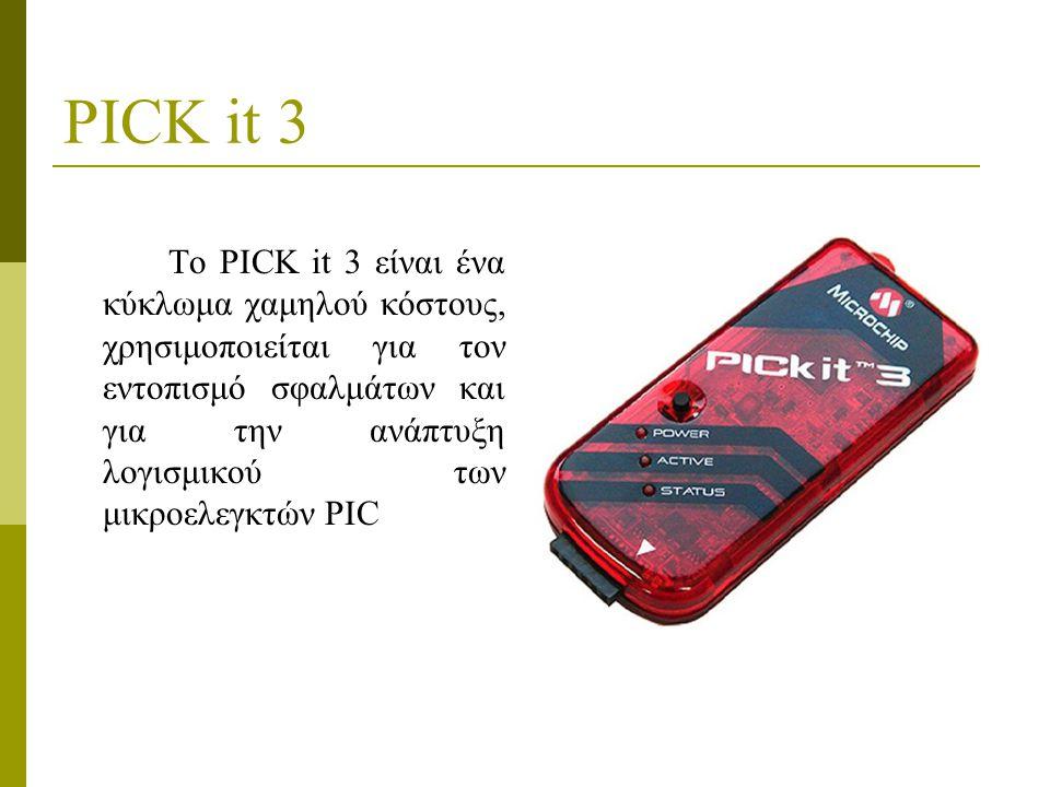 PICK it 3 Το PICK it 3 είναι ένα κύκλωμα χαμηλού κόστους, χρησιμοποιείται για τον εντοπισμό σφαλμάτων και για την ανάπτυξη λογισμικού των μικροελεγκτών PIC