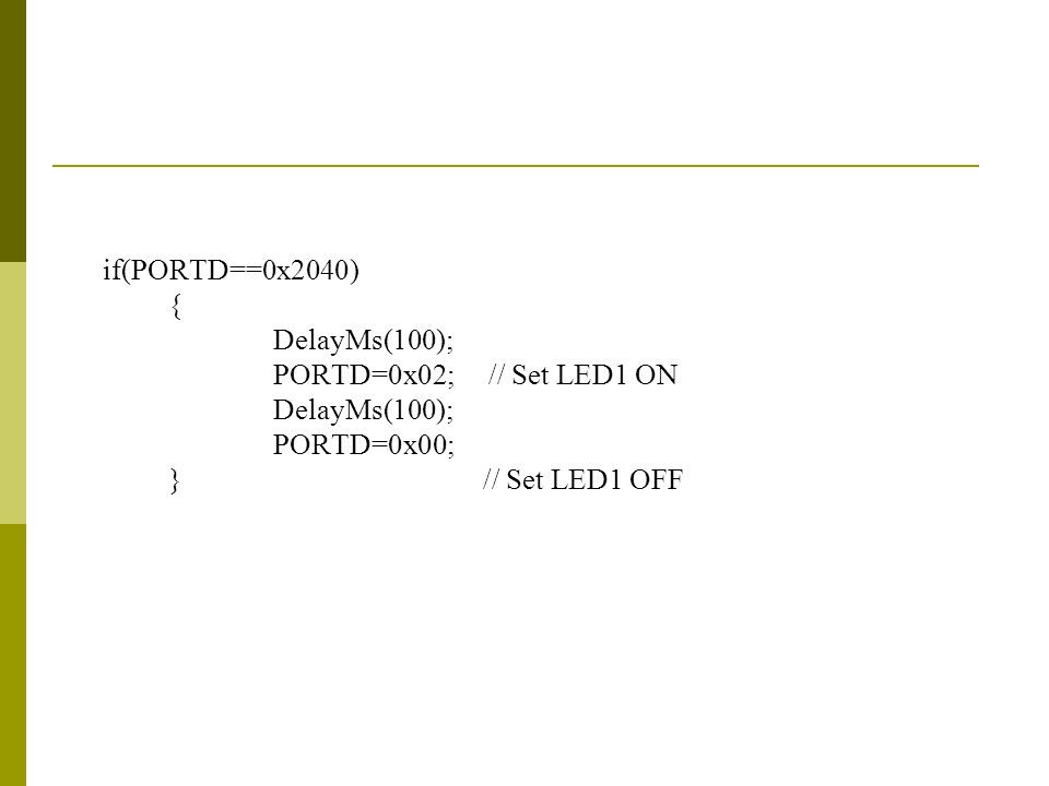 if(PORTD==0x2040) { DelayMs(100); PORTD=0x02; // Set LED1 ON DelayMs(100); PORTD=0x00; } // Set LED1 OFF