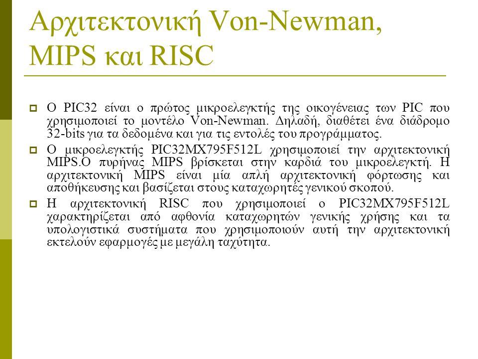 Αρχιτεκτονική Von-Newman, MIPS και RISC  O PIC32 είναι ο πρώτος μικροελεγκτής της οικογένειας των PIC που χρησιμοποιεί το μοντέλο Von-Newman.