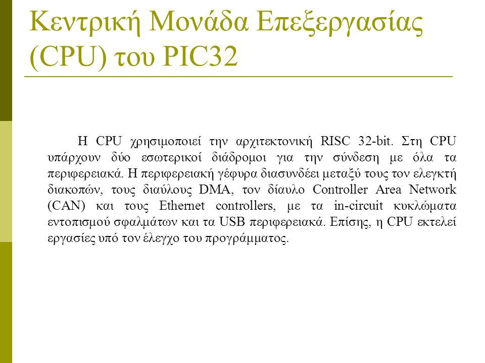 Κεντρική Μονάδα Επεξεργασίας (CPU) του PIC32 Η CPU χρησιμοποιεί την αρχιτεκτονική RISC 32-bit.