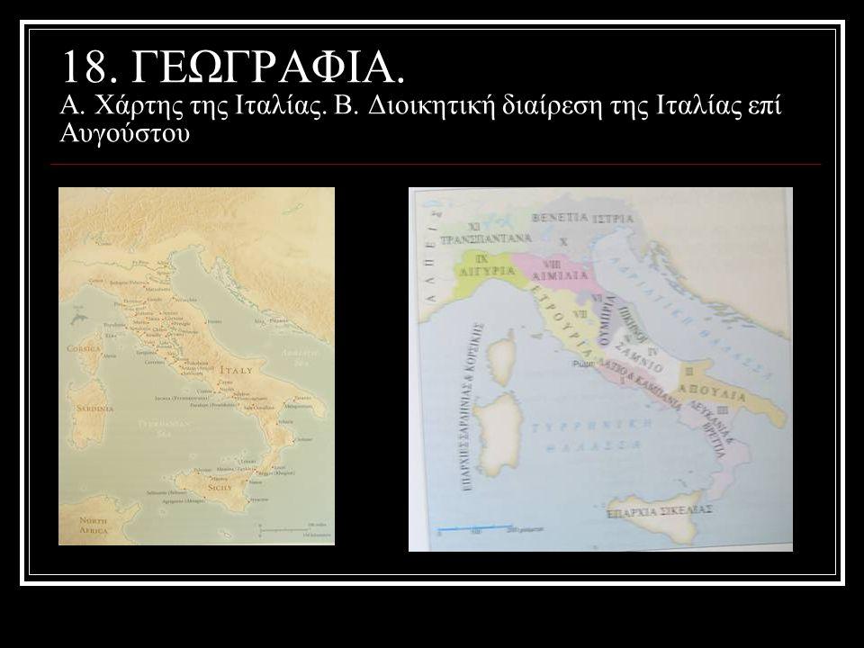18. ΓΕΩΓΡΑΦΙΑ. Α. Χάρτης της Ιταλίας. Β. Διοικητική διαίρεση της Ιταλίας επί Αυγούστου