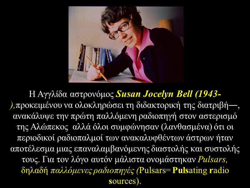 Η Aγγλίδα αστρονόμος Susan Jocelyn Bell (1943- ),προκειμένου να ολοκληρώσει τη διδακτορική της διατριβή―, ανακάλυψε την πρώτη παλλόμενη ραδιοπηγή στον αστερισμό της Aλώπεκος αλλά όλοι συμφώνησαν (λανθασμένα) ότι οι περιοδικοί ραδιοπαλμοί των ανακαλυφθέντων άστρων ήταν αποτέλεσμα μιας επαναλαμβανόμενης διαστολής και συστολής τους.