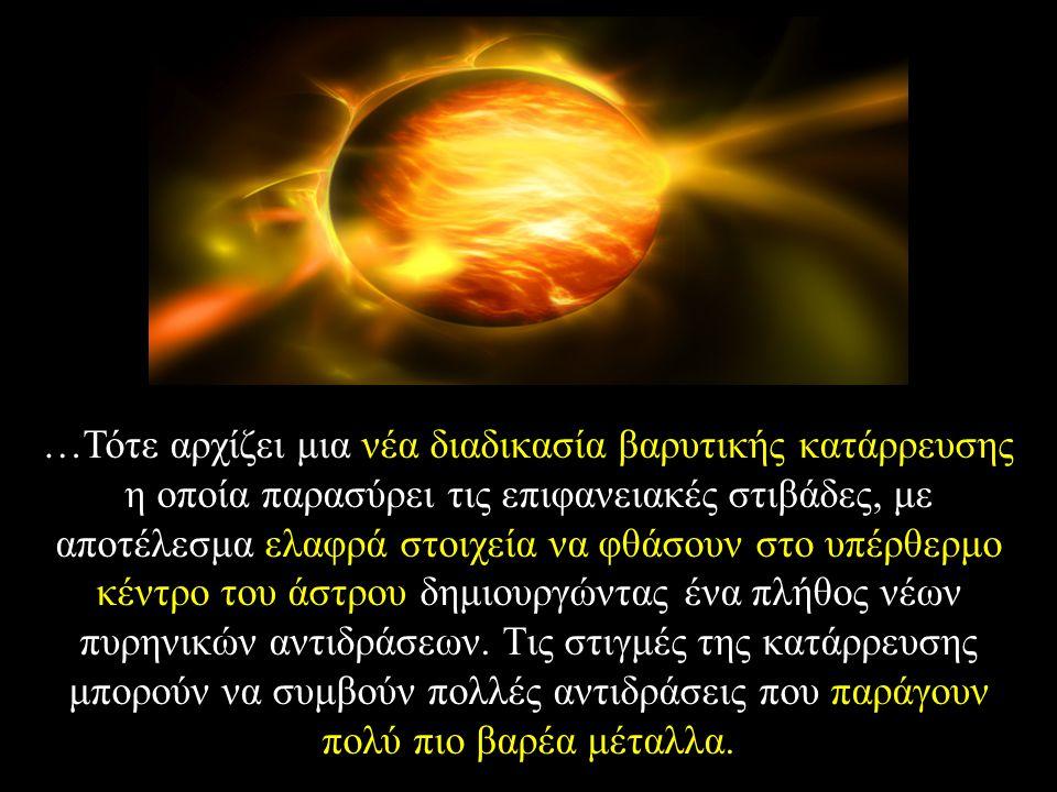…Τότε αρχίζει μια νέα διαδικασία βαρυτικής κατάρρευσης η οποία παρασύρει τις επιφανειακές στιβάδες, με αποτέλεσμα ελαφρά στοιχεία να φθάσουν στο υπέρθερμο κέντρο του άστρου δημιουργώντας ένα πλήθος νέων πυρηνικών αντιδράσεων.