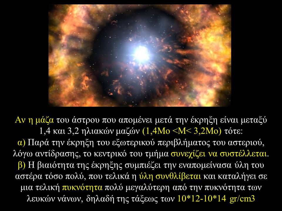 Aν η μάζα του άστρου που απομένει μετά την έκρηξη είναι μεταξύ 1,4 και 3,2 ηλιακών μαζών (1,4Mο <M< 3,2Mο) τότε: α) Παρά την έκρηξη του εξωτερικού περιβλήματος του αστεριού, λόγω αντίδρασης, το κεντρικό του τμήμα συνεχίζει να συστέλλεται.