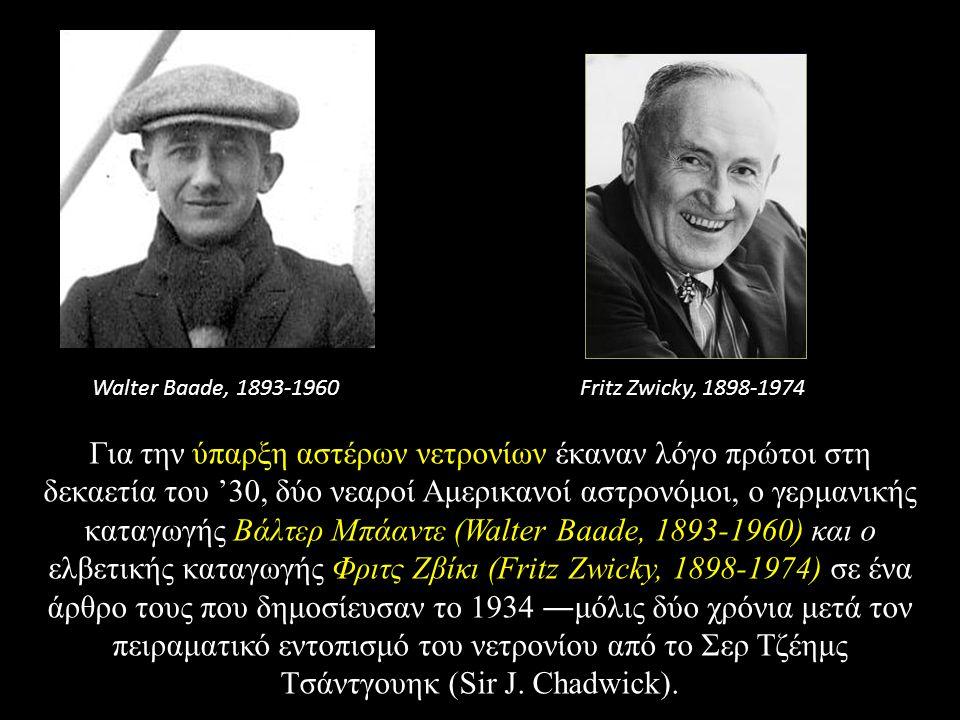 Για την ύπαρξη αστέρων νετρονίων έκαναν λόγο πρώτοι στη δεκαετία του '30, δύο νεαροί Aμερικανοί αστρονόμοι, ο γερμανικής καταγωγής Bάλτερ Mπάαντε (Walter Baade, 1893-1960) και ο ελβετικής καταγωγής Φριτς Zβίκι (Fritz Zwicky, 1898-1974) σε ένα άρθρο τους που δημοσίευσαν το 1934 ―μόλις δύο χρόνια μετά τον πειραματικό εντοπισμό του νετρονίου από το Σερ Tζέημς Tσάντγουηκ (Sir J.