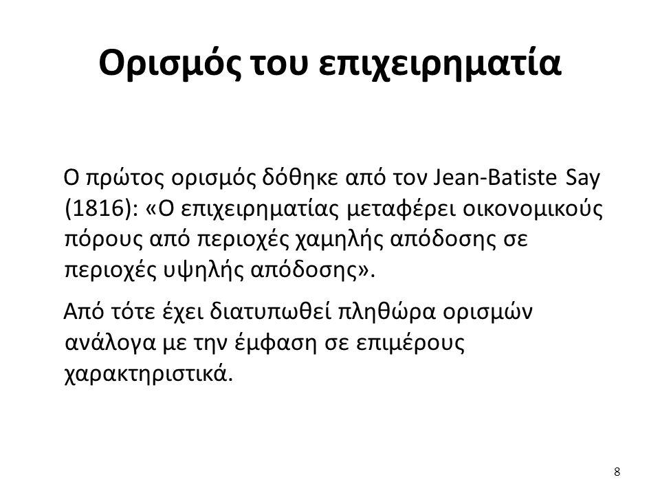 Ορισμός του επιχειρηματία 8 Ο πρώτος ορισμός δόθηκε από τον Jean-Batiste Say (1816): «Ο επιχειρηματίας μεταφέρει οικονομικούς πόρους από περιοχές χαμη