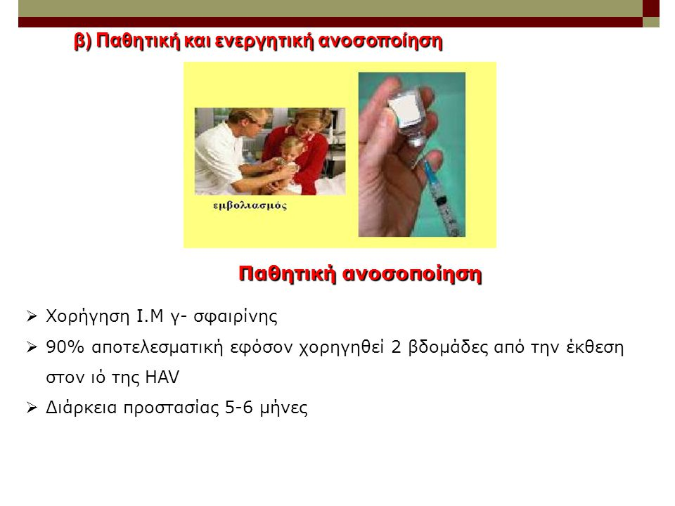 β) Παθητική και ενεργητική ανοσοποίηση  Χορήγηση Ι.Μ γ- σφαιρίνης  90% αποτελεσματική εφόσον χορηγηθεί 2 βδομάδες από την έκθεση στον ιό της HAV  Δ