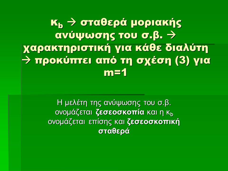 κ b  σταθερά μοριακής ανύψωσης του σ.β.  χαρακτηριστική για κάθε διαλύτη  προκύπτει από τη σχέση (3) για m=1 Η μελέτη της ανύψωσης του σ.β. ονομάζε