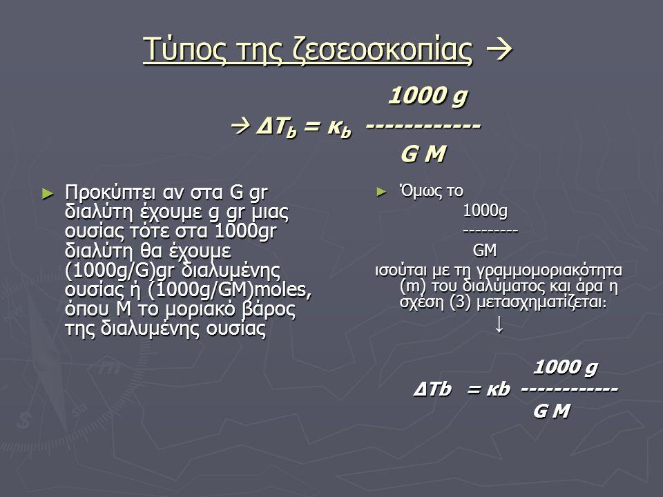 Τύπος της ζεσεοσκοπίας  1000 g  ΔΤ b = κ b ------------ G M ► Προκύπτει αν στα G gr διαλύτη έχουμε g gr μιας ουσίας τότε στα 1000gr διαλύτη θα έχουμε (1000g/G)gr διαλυμένης ουσίας ή (1000g/GM)moles, όπου Μ το μοριακό βάρος της διαλυμένης ουσίας ► Όμως το 1000g --------- GM ισούται με τη γραμμομοριακότητα (m) του διαλύματος και άρα η σχέση (3) μετασχηματίζεται : ↓ 1000 g ΔΤb = κb ------------ G M