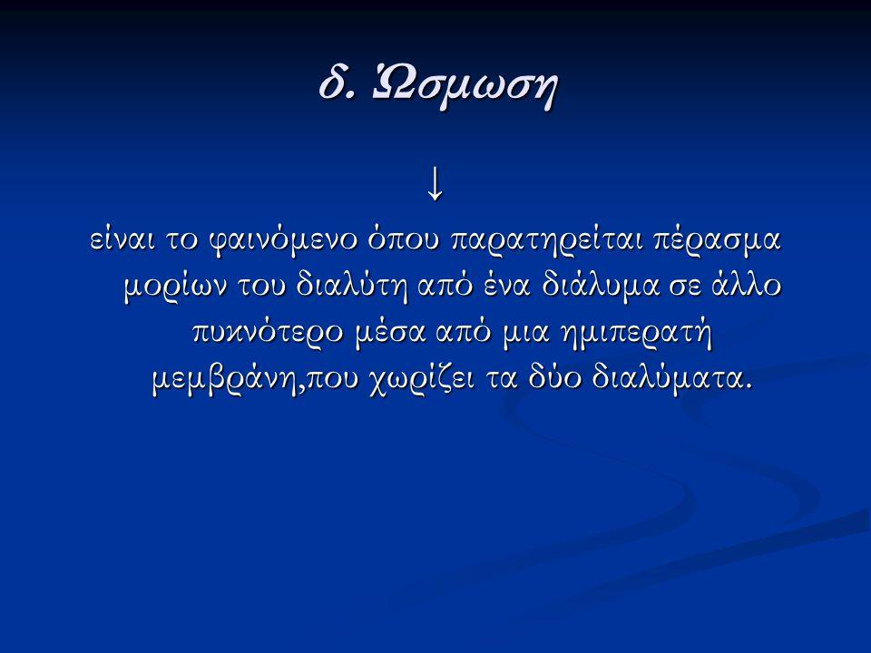δ. Ώσμωση ↓ είναι το φαινόμενο όπου παρατηρείται πέρασμα μορίων του διαλύτη από ένα διάλυμα σε άλλο πυκνότερο μέσα από μια ημιπερατή μεμβράνη,που χωρί