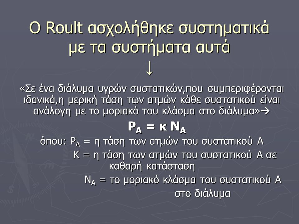 Ο Roult ασχολήθηκε συστηματικά με τα συστήματα αυτά ↓ «Σε ένα διάλυμα υγρών συστατικών,που συμπεριφέρονται ιδανικά,η μερική τάση των ατμών κάθε συστατικού είναι ανάλογη με το μοριακό του κλάσμα στο διάλυμα»  P A = κ N A P A = κ N A όπου: Ρ Α = η τάση των ατμών του συστατικού Α Κ = η τάση των ατμών του συστατικού Α σε καθαρή κατάσταση Κ = η τάση των ατμών του συστατικού Α σε καθαρή κατάσταση Ν Α = το μοριακό κλάσμα του συστατικού Α Ν Α = το μοριακό κλάσμα του συστατικού Α στο διάλυμα στο διάλυμα