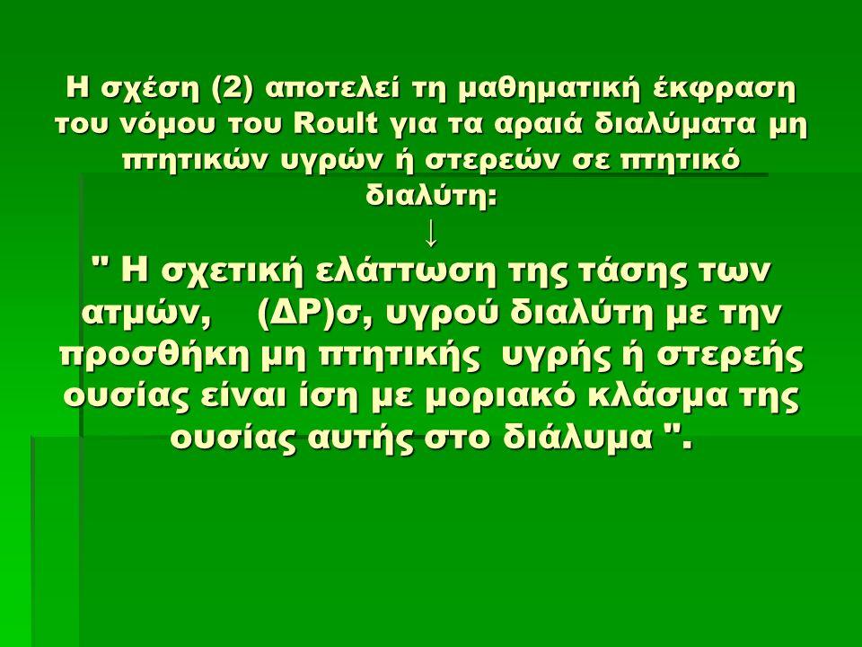 Η σχέση (2) αποτελεί τη μαθηματική έκφραση του νόμου του Roult για τα αραιά διαλύματα μη πτητικών υγρών ή στερεών σε πτητικό διαλύτη: ↓ Η σχετική ελάττωση της τάσης των ατμών, (ΔΡ)σ, υγρού διαλύτη με την προσθήκη μη πτητικής υγρής ή στερεής ουσίας είναι ίση με μοριακό κλάσμα της ουσίας αυτής στο διάλυμα .