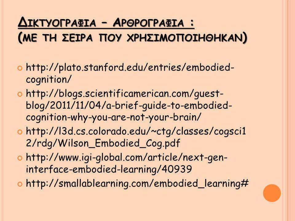 Δ ΙΚΤΥΟΓΡΑΦIΑ – Α ΡΘΡΟΓΡΑΦΙΑ : ( ΜΕ ΤΗ ΣΕΙΡA ΠΟΥ ΧΡΗΣΙΜΟΠΟΙHΘΗΚΑΝ ) http://plato.stanford.edu/entries/embodied- cognition/ http://blogs.scientificamerican.com/guest- blog/2011/11/04/a-brief-guide-to-embodied- cognition-why-you-are-not-your-brain/ http://l3d.cs.colorado.edu/~ctg/classes/cogsci1 2/rdg/Wilson_Embodied_Cog.pdf http://www.igi-global.com/article/next-gen- interface-embodied-learning/40939 http://smallablearning.com/embodied_learning#