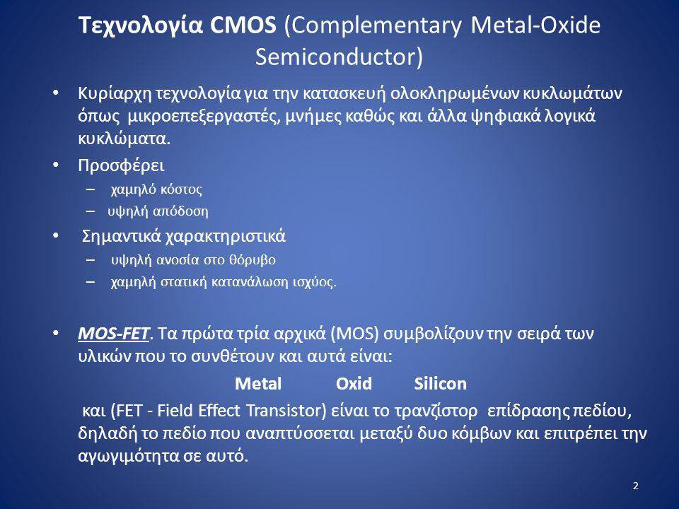 Τεχνολογία CMOS (Complementary Metal-Oxide Semiconductor) Kυρίαρχη τεχνολογία για την κατασκευή ολοκληρωμένων κυκλωμάτων όπως μικροεπεξεργαστές, μνήμε