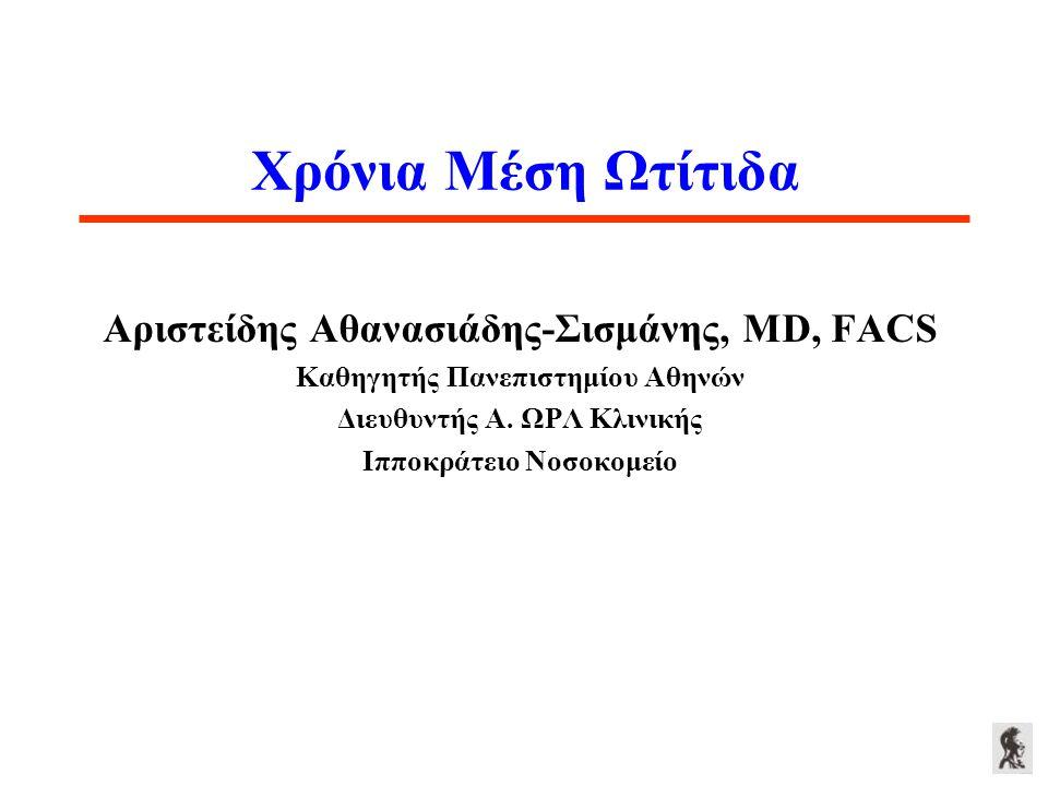Χρόνια Μέση Ωτίτιδα Αριστείδης Αθανασιάδης-Σισμάνης, MD, FACS Καθηγητής Πανεπιστημίου Αθηνών Διευθυντής Α. ΩΡΛ Κλινικής Ιπποκράτειο Νοσοκομείο