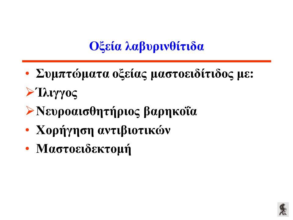Οξεία λαβυρινθίτιδα Συμπτώματα οξείας μαστοειδίτιδος με:  Ίλιγγος  Νευροαισθητήριος βαρηκοΐα Χορήγηση αντιβιοτικών Μαστοειδεκτομή