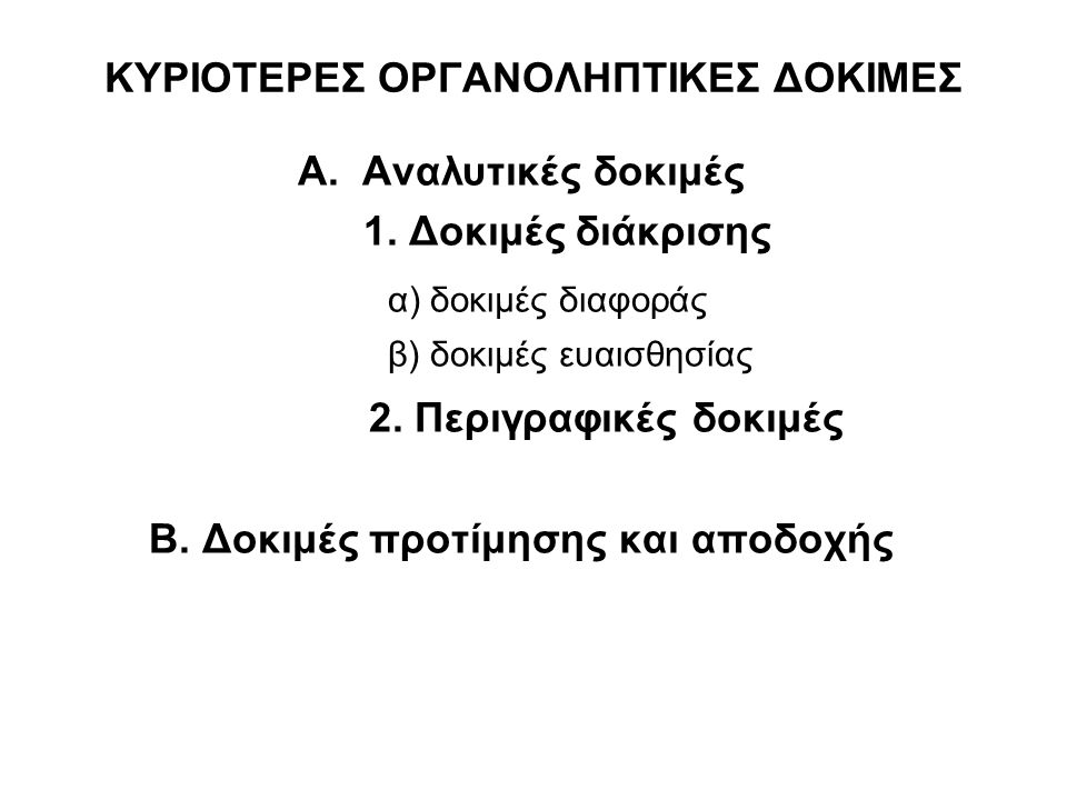 ΚΥΡΙΟΤΕΡΕΣ ΟΡΓΑΝΟΛΗΠΤΙΚΕΣ ΔΟΚΙΜΕΣ Α. Αναλυτικές δοκιμές 1. Δοκιμές διάκρισης α) δοκιμές διαφοράς β) δοκιμές ευαισθησίας 2. Περιγραφικές δοκιμές Β. Δοκ