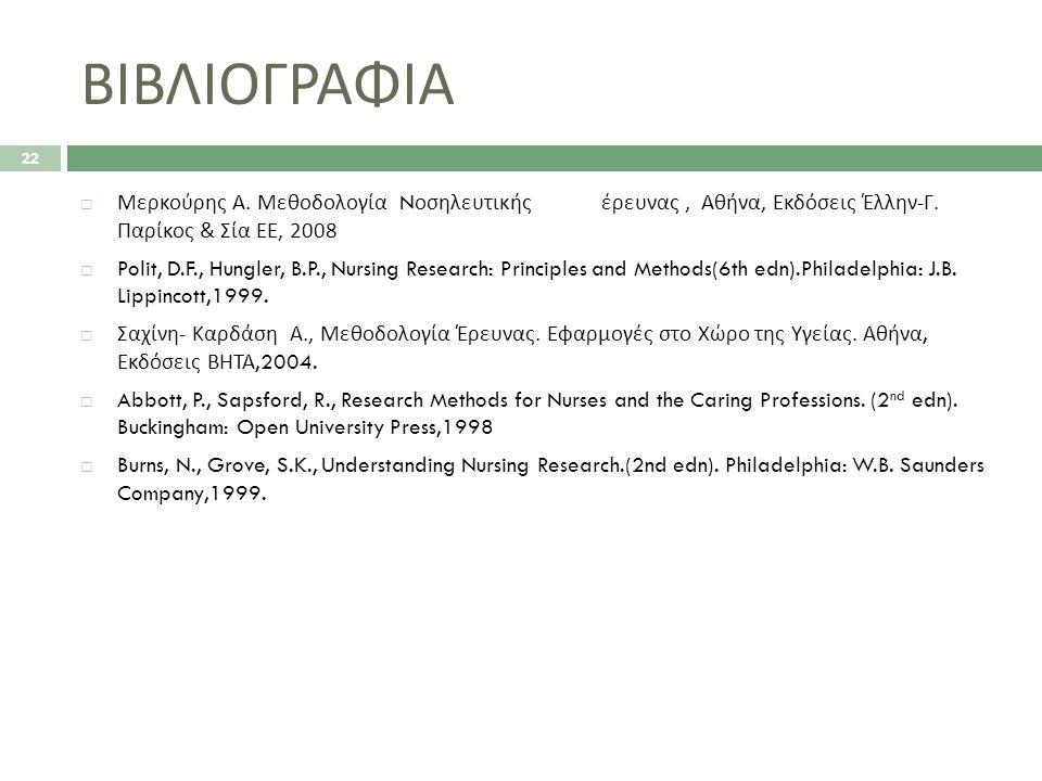 ΒΙΒΛΙΟΓΡΑΦΙΑ  Μερκούρης Α. Μεθοδολογία N οσηλευτικήςέρευνας, Αθήνα, Εκδόσεις Έλλην - Γ. Παρίκος & Σία ΕΕ, 2008  Polit, D.F., Hungler, B.P., Nursing