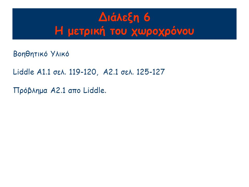 Διάλεξη 6 Η μετρική του χωροχρόνου Βοηθητικό Υλικό Liddle A1.1 σελ. 119-120, A2.1 σελ. 125-127 Πρόβλημα A2.1 απο Liddle.
