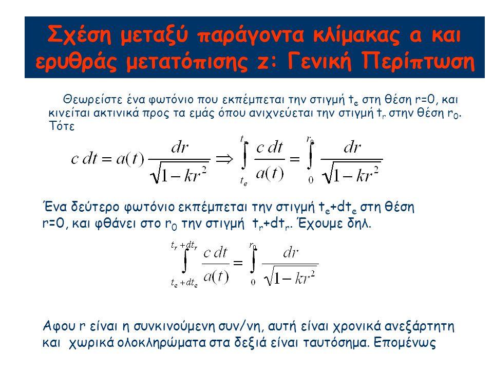 Σχέση μεταξύ παράγοντα κλίμακας a και ερυθράς μετατόπισης z: Γενική Περίπτωση Θεωρείστε ένα φωτόνιο που εκπέμπεται την στιγμή t e στη θέση r=0, και κινείται ακτινικά προς τα εμάς όπου ανιχνεύεται την στιγμή t r στην θέση r 0.