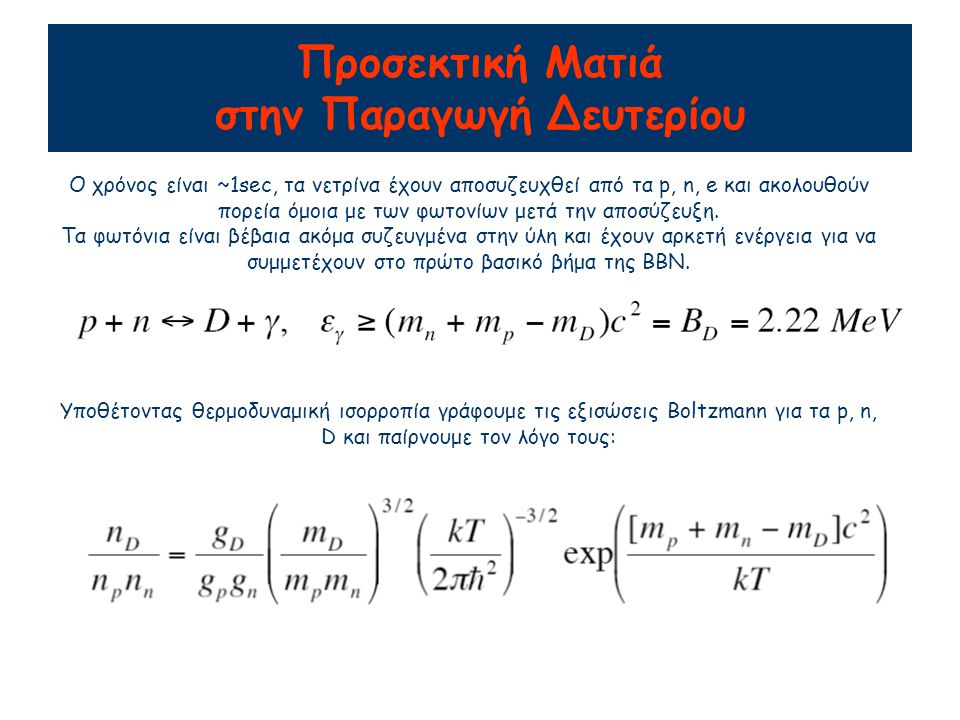 Προσεκτική Ματιά στην Παραγωγή Δευτερίου Ο χρόνος είναι ~1sec, τα νετρίνα έχουν αποσυζευχθεί από τα p, n, e και ακολουθούν πορεία όμοια με των φωτονίω