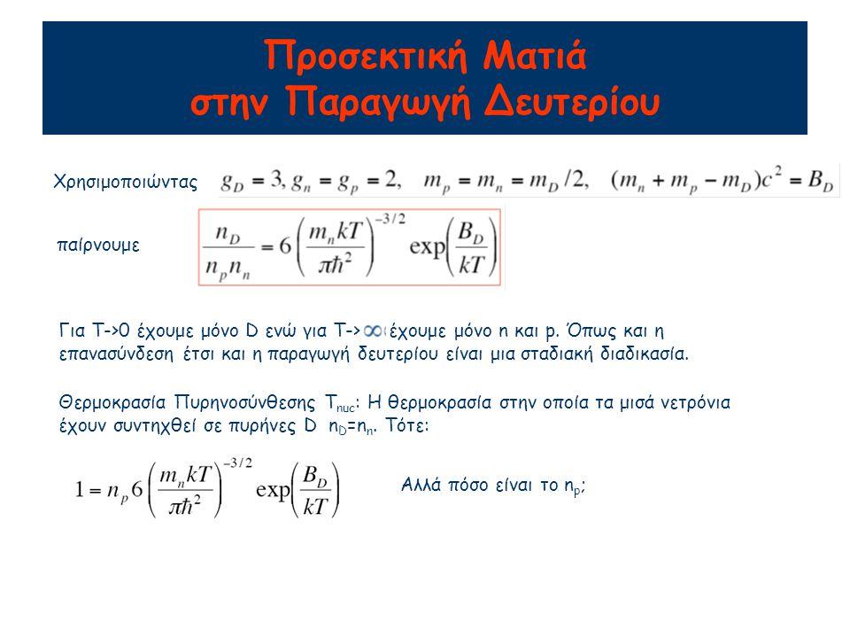 Προσεκτική Ματιά στην Παραγωγή Δευτερίου Χρησιμοποιώντας παίρνουμε Για Τ->0 έχουμε μόνο D ενώ για Τ-> έχουμε μόνο n και p. Όπως και η επανασύνδεση έτσ
