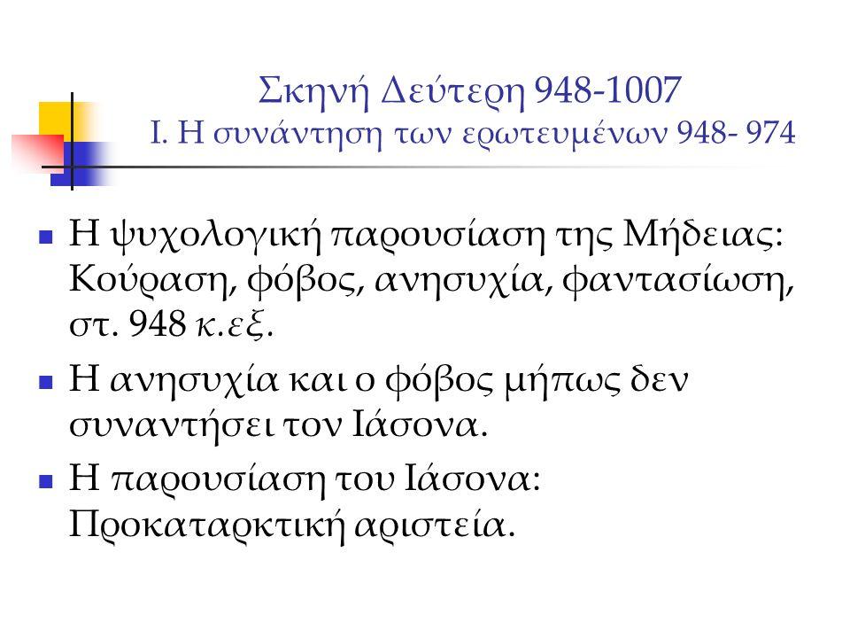 Σκηνή Δεύτερη 948-1007 Ι. Η συνάντηση των ερωτευμένων 948- 974 Η ψυχολογική παρουσίαση της Μήδειας: Κούραση, φόβος, ανησυχία, φαντασίωση, στ. 948 κ.εξ