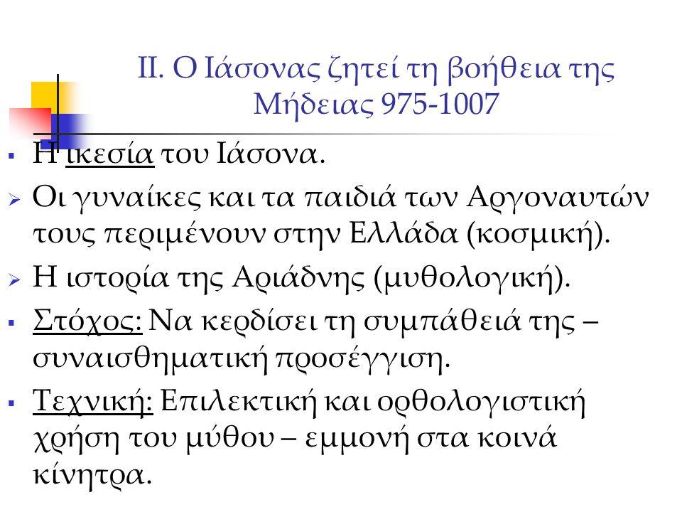 ΙΙ. Ο Ιάσονας ζητεί τη βοήθεια της Μήδειας 975-1007  Η ικεσία του Ιάσονα.  Οι γυναίκες και τα παιδιά των Αργοναυτών τους περιμένουν στην Ελλάδα (κοσ