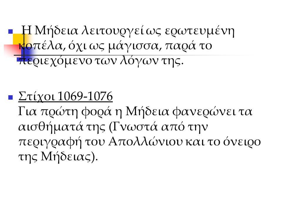 Η Μήδεια λειτουργεί ως ερωτευμένη κοπέλα, όχι ως μάγισσα, παρά το περιεχόμενο των λόγων της. Στίχοι 1069-1076 Για πρώτη φορά η Μήδεια φανερώνει τα αισ