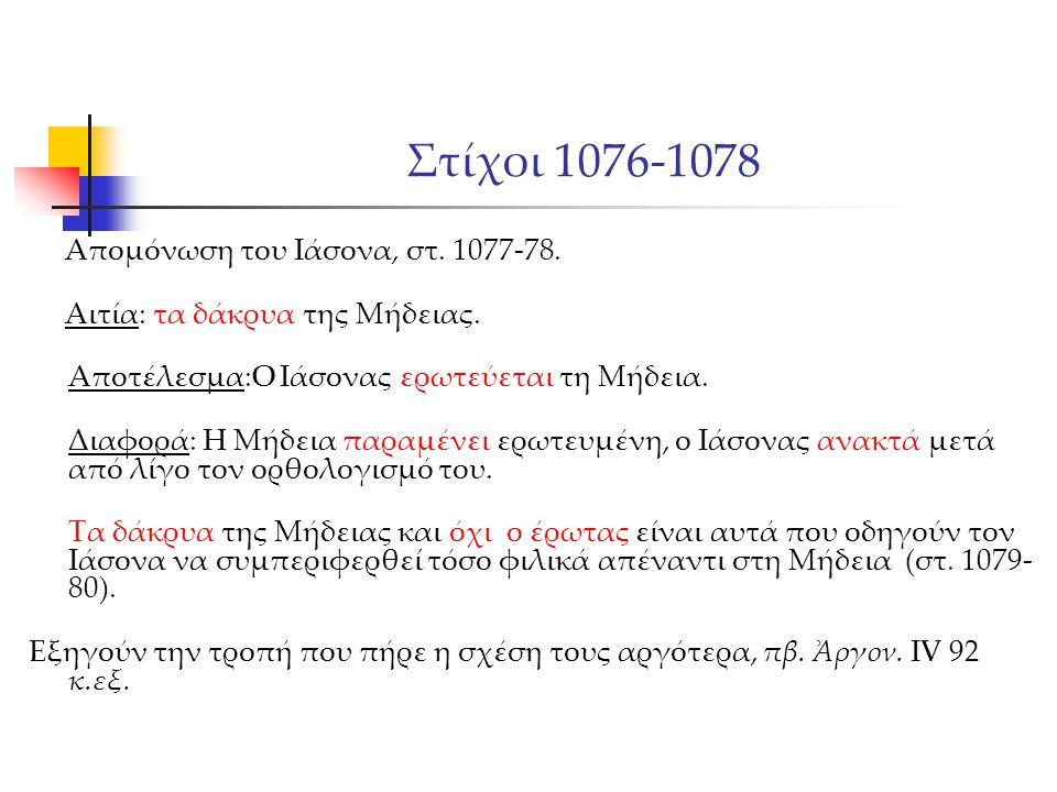 Στίχοι 1076-1078 Απομόνωση του Ιάσονα, στ. 1077-78. Αιτία: τα δάκρυα της Μήδειας. Αποτέλεσμα:Ο Ιάσονας ερωτεύεται τη Μήδεια. Διαφορά: Η Μήδεια παραμέν