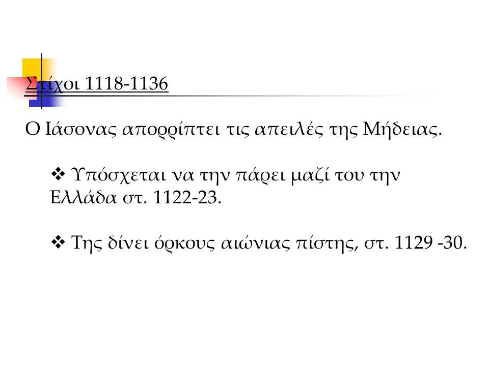 Στίχοι 1118-1136 Ο Ιάσονας απορρίπτει τις απειλές της Μήδειας.  Υπόσχεται να την πάρει μαζί του την Ελλάδα στ. 1122-23.  Της δίνει όρκους αιώνιας πί