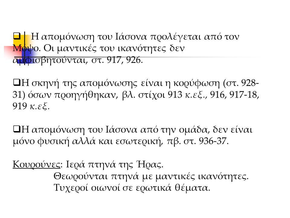  Η απομόνωση του Ιάσονα προλέγεται από τον Μόψο. Οι μαντικές του ικανότητες δεν αμφισβητούνται, στ. 917, 926.  Η σκηνή της απομόνωσης είναι η κορύφω