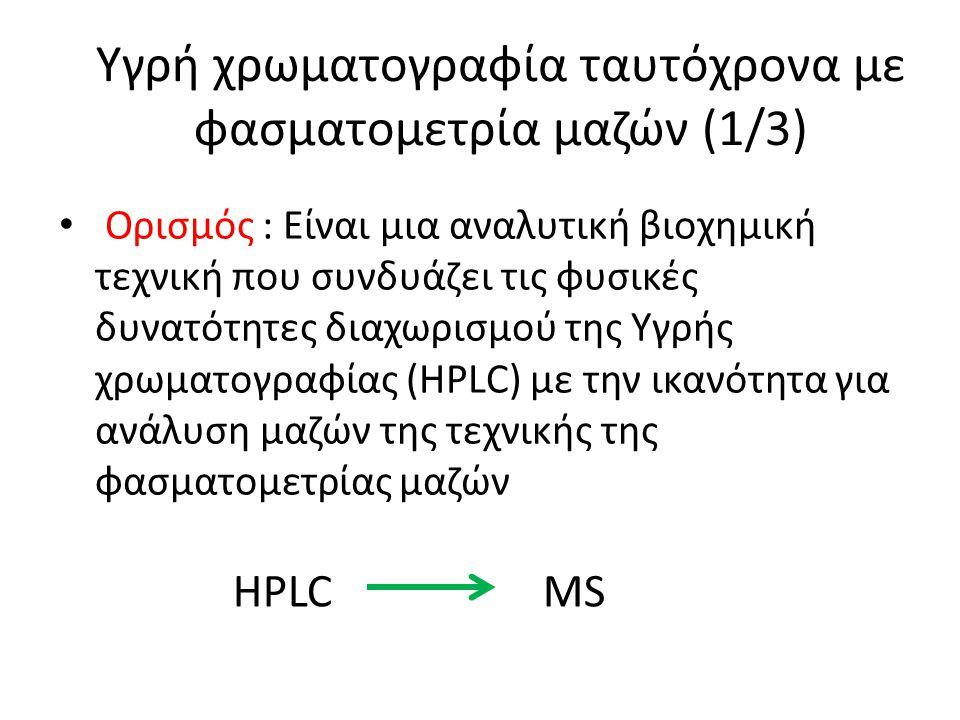Υγρή χρωματογραφία ταυτόχρονα με φασματομετρία μαζών (1/3) Ορισμός : Είναι μια αναλυτική βιοχημική τεχνική που συνδυάζει τις φυσικές δυνατότητες διαχωρισμού της Υγρής χρωματογραφίας (HPLC) με την ικανότητα για ανάλυση μαζών της τεχνικής της φασματομετρίας μαζών HPLCMS