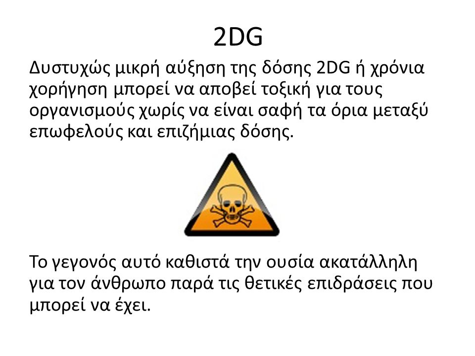 2DG Δυστυχώς μικρή αύξηση της δόσης 2DG ή χρόνια χορήγηση μπορεί να αποβεί τοξική για τους οργανισμούς χωρίς να είναι σαφή τα όρια μεταξύ επωφελούς και επιζήμιας δόσης.