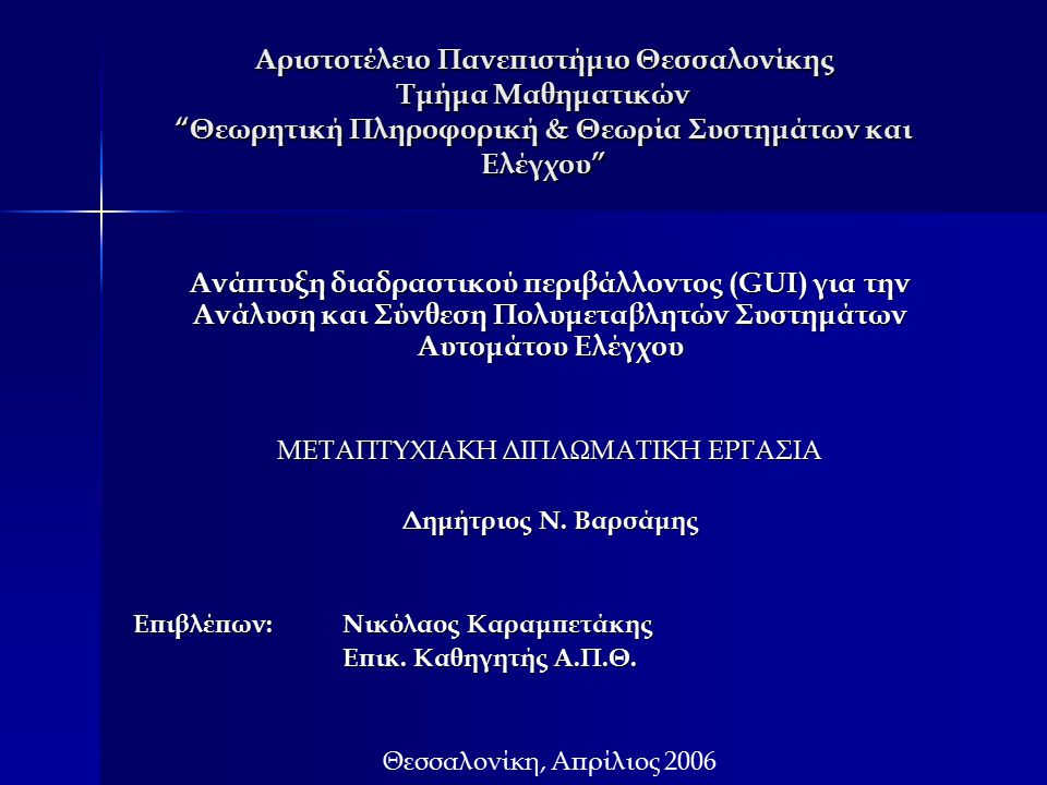 Αριστοτέλειο Πανεπιστήμιο Θεσσαλονίκης Τμήμα Μαθηματικών Θεωρητική Πληροφορική & Θεωρία Συστημάτων και Ελέγχου Ανάπτυξη διαδραστικού περιβάλλοντος (GUI) για την Ανάλυση και Σύνθεση Πολυμεταβλητών Συστημάτων Αυτομάτου Ελέγχου ΜΕΤΑΠΤΥΧΙΑΚΗ ΔΙΠΛΩΜΑΤΙΚΗ ΕΡΓΑΣΙΑ Δημήτριος Ν.