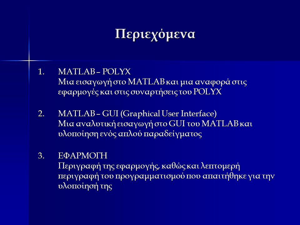 Περιεχόμενα 1.MATLAB – POLYX Μια εισαγωγή στο MATLAB και μια αναφορά στις εφαρμογές και στις συναρτήσεις του POLYX 1.MATLAB – POLYX Μια εισαγωγή στο MATLAB και μια αναφορά στις εφαρμογές και στις συναρτήσεις του POLYX 2.MATLAB – GUI (Graphical User Interface) Μια αναλυτική εισαγωγή στο GUI του MATLAB και υλοποίηση ενός απλού παραδείγματος 2.MATLAB – GUI (Graphical User Interface) Μια αναλυτική εισαγωγή στο GUI του MATLAB και υλοποίηση ενός απλού παραδείγματος 3.ΕΦΑΡΜΟΓΗ Περιγραφή της εφαρμογής, καθώς και λεπτομερή περιγραφή του προγραμματισμού που απαιτήθηκε για την υλοποίησή της